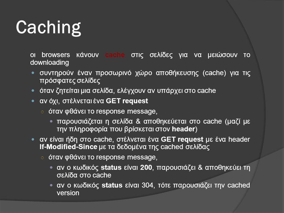 Caching οι browsers κάνουν cache στις σελίδες για να μειώσουν το downloading  συντηρούν έναν προσωρινό χώρο αποθήκευσης (cache) για τις πρόσφατες σελίδες  όταν ζητείται μια σελίδα, ελέγχουν αν υπάρχει στο cache  αν όχι, στέλνεται ένα GET request ○ όταν φθάνει το response message,  παρουσιάζεται η σελίδα & αποθηκεύεται στο cache (μαζί με την πληροφορία που βρίσκεται στον header)  αν είναι ήδη στο cache, στέλνεται ένα GET request με ένα header If-Modified-Since με τα δεδομένα της cached σελίδας ○ όταν φθάνει το response message,  αν ο κωδικός status είναι 200, παρουσιάζει & αποθηκεύει τη σελίδα στο cache  αν ο κωδικός status είναι 304, τότε παρουσιάζει την cached version