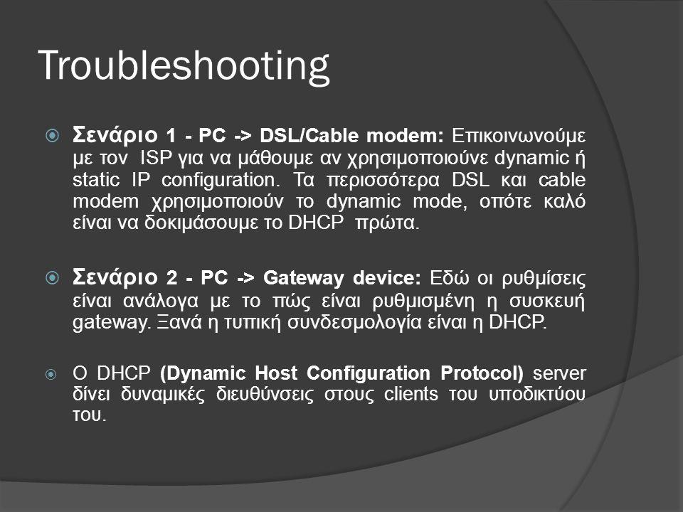 Troubleshooting  Σενάριο 1 - PC -> DSL/Cable modem: Επικοινωνούμε με τον ISP για να μάθουμε αν χρησιμοποιούνε dynamic ή static IP configuration.