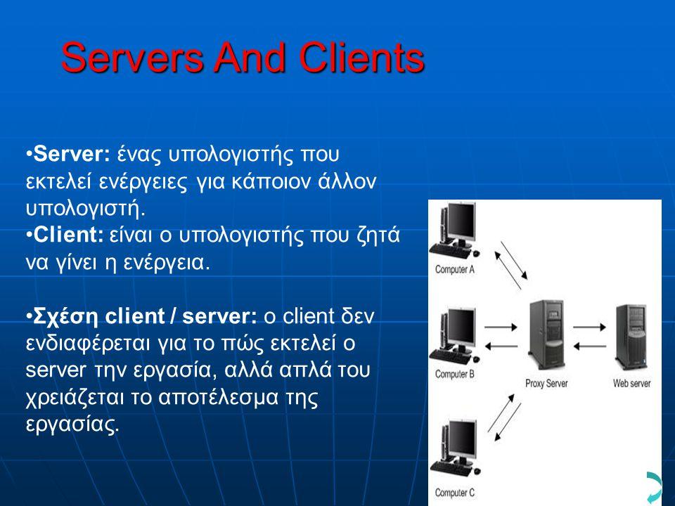 Servers And Clients •Server: ένας υπολογιστής που εκτελεί ενέργειες για κάποιον άλλον υπολογιστή. •Client: είναι ο υπολογιστής που ζητά να γίνει η ενέ