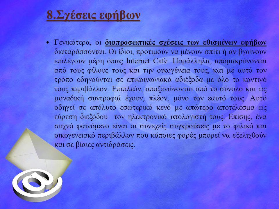 8.Σχέσεις εφήβων  Γενικότερα, οι διαπροσωπικές σχέσεις των εθισμένων εφήβων διαταράσσονται. Οι ίδιοι, προτιμούν να μένουν σπίτι ή αν βγαίνουν επιλέγο