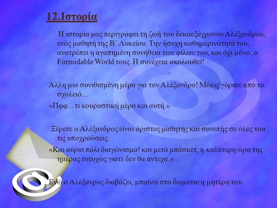 12.Ιστορία Η ιστορία μας περιγράφει τη ζωή του δεκαεξάχρονου Αλέξανδρου, ενός μαθητή της Β΄ Λυκείου. Την ήσυχη καθημερινότητά του, ανατρέπει η αγαπημέ