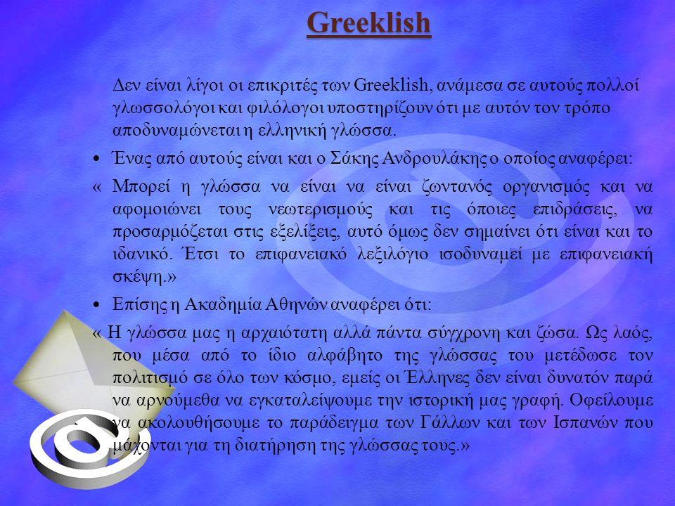 Greeklish Δεν είναι λίγοι οι επικριτές των Greeklish, ανάμεσα σε αυτούς πολλοί γλωσσολόγοι και φιλόλογοι υποστηρίζουν ότι με αυτόν τον τρόπο αποδυναμώνεται η ελληνική γλώσσα.