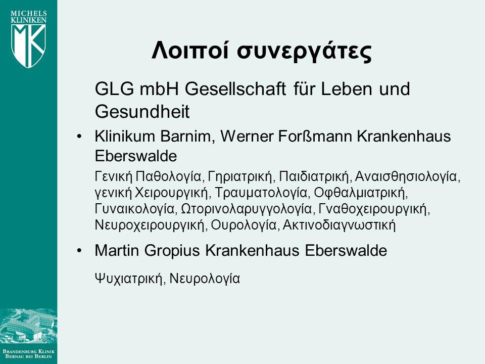 Λοιποί συνεργάτες GLG mbH Gesellschaft für Leben und Gesundheit •Klinikum Barnim, Werner Forßmann Krankenhaus Eberswalde Γενική Παθολογία, Γηριατρική, Παιδιατρική, Αναισθησιολογία, γενική Χειρουργική, Τραυματολογία, Οφθαλμιατρική, Γυναικολογία, Ωτορινολαρυγγολογία, Γναθοχειρουργική, Νευροχειρουργική, Ουρολογία, Ακτινοδιαγνωστική •Martin Gropius Krankenhaus Eberswalde Ψυχιατρική, Νευρολογία