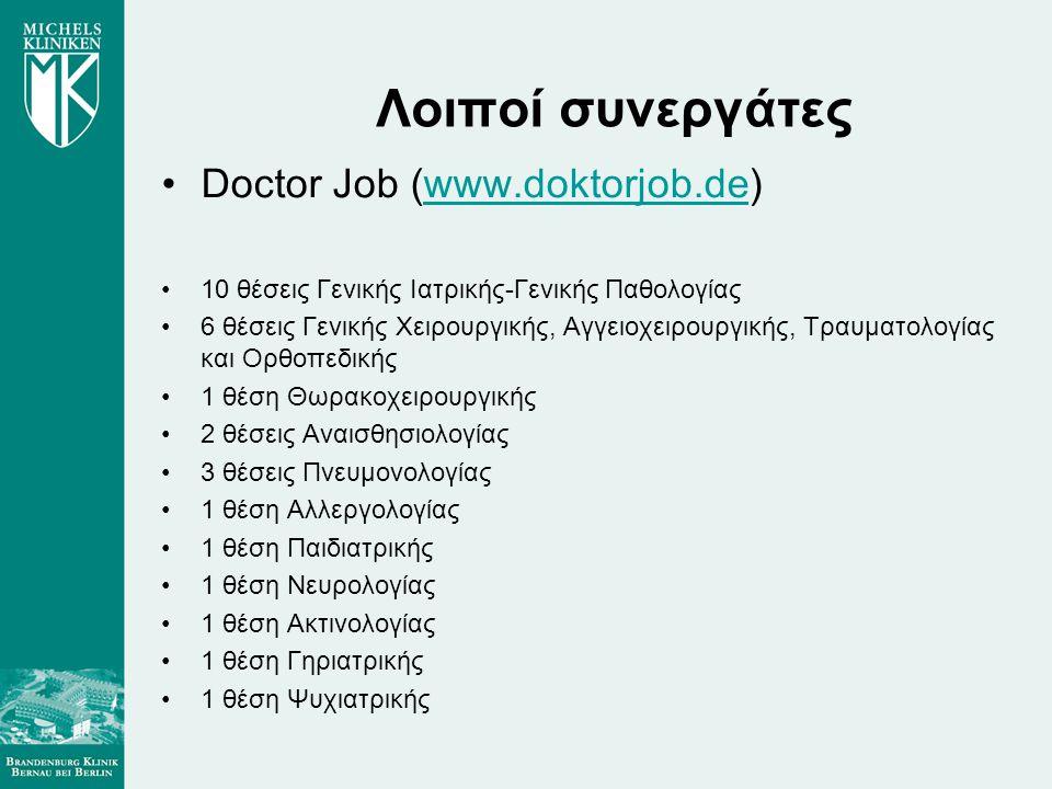Λοιποί συνεργάτες •Doctor Job (www.doktorjob.de)www.doktorjob.de •10 θέσεις Γενικής Ιατρικής-Γενικής Παθολογίας •6 θέσεις Γενικής Χειρουργικής, Αγγειοχειρουργικής, Τραυματολογίας και Ορθοπεδικής •1 θέση Θωρακοχειρουργικής •2 θέσεις Αναισθησιολογίας •3 θέσεις Πνευμονολογίας •1 θέση Αλλεργολογίας •1 θέση Παιδιατρικής •1 θέση Νευρολογίας •1 θέση Ακτινολογίας •1 θέση Γηριατρικής •1 θέση Ψυχιατρικής