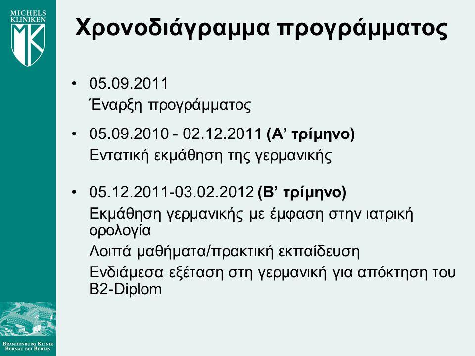 Χρονοδιάγραμμα προγράμματος •05.09.2011 Έναρξη προγράμματος •05.09.2010 - 02.12.2011 (Α' τρίμηνο) Εντατική εκμάθηση της γερμανικής •05.12.2011-03.02.2012 (Β' τρίμηνο) Εκμάθηση γερμανικής με έμφαση στην ιατρική ορολογία Λοιπά μαθήματα/πρακτική εκπαίδευση Ενδιάμεσα εξέταση στη γερμανική για απόκτηση του B2-Diplom