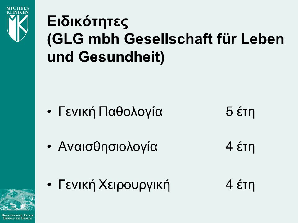 Ειδικότητες (GLG mbh Gesellschaft für Leben und Gesundheit) •Γενική Παθολογία 5 έτη •Αναισθησιολογία 4 έτη •Γενική Χειρουργική4 έτη