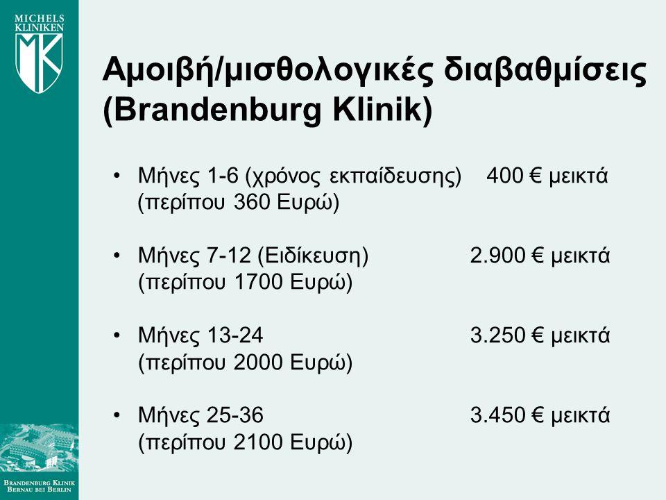 Αμοιβή/μισθολογικές διαβαθμίσεις (Brandenburg Klinik) •Μήνες 1-6 (χρόνος εκπαίδευσης) 400 € μεικτά (περίπου 360 Ευρώ) •Μήνες 7-12 (Ειδίκευση) 2.900 € μεικτά (περίπου 1700 Ευρώ) •Μήνες 13-24 3.250 € μεικτά (περίπου 2000 Ευρώ) •Μήνες 25-36 3.450 € μεικτά (περίπου 2100 Ευρώ)