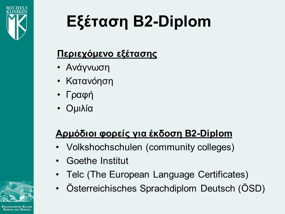 Εξέταση B2-Diplom Περιεχόμενο εξέτασης •Ανάγνωση •Κατανόηση •Γραφή •Ομιλία Αρμόδιοι φορείς για έκδοση B2-Diplom •Volkshochschulen (community colleges) •Goethe Institut •Telc (The European Language Certificates) •Österreichisches Sprachdiplom Deutsch (ÖSD)