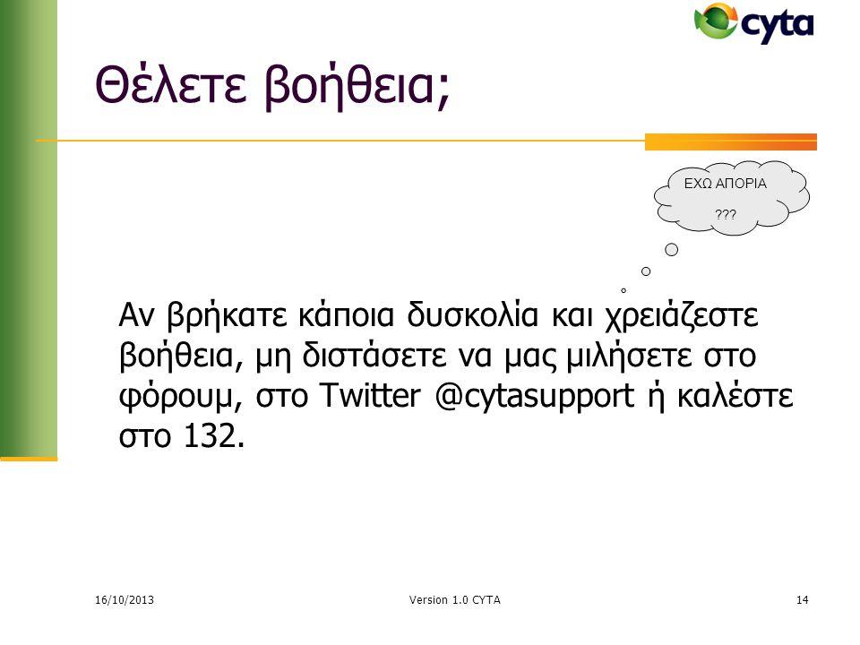 16/10/2013 Version 1.0 CYTA14 Θέλετε βοήθεια; Αν βρήκατε κάποια δυσκολία και χρειάζεστε βοήθεια, μη διστάσετε να μας μιλήσετε στο φόρουμ, στο Twitter