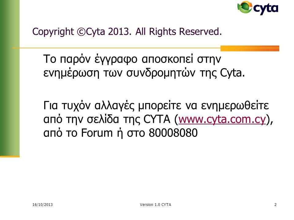 16/10/2013 Version 1.0 CYTA2 Copyright ©Cyta 2013. All Rights Reserved. Το παρόν έγγραφο αποσκοπεί στην ενημέρωση των συνδρομητών της Cyta. Για τυχόν