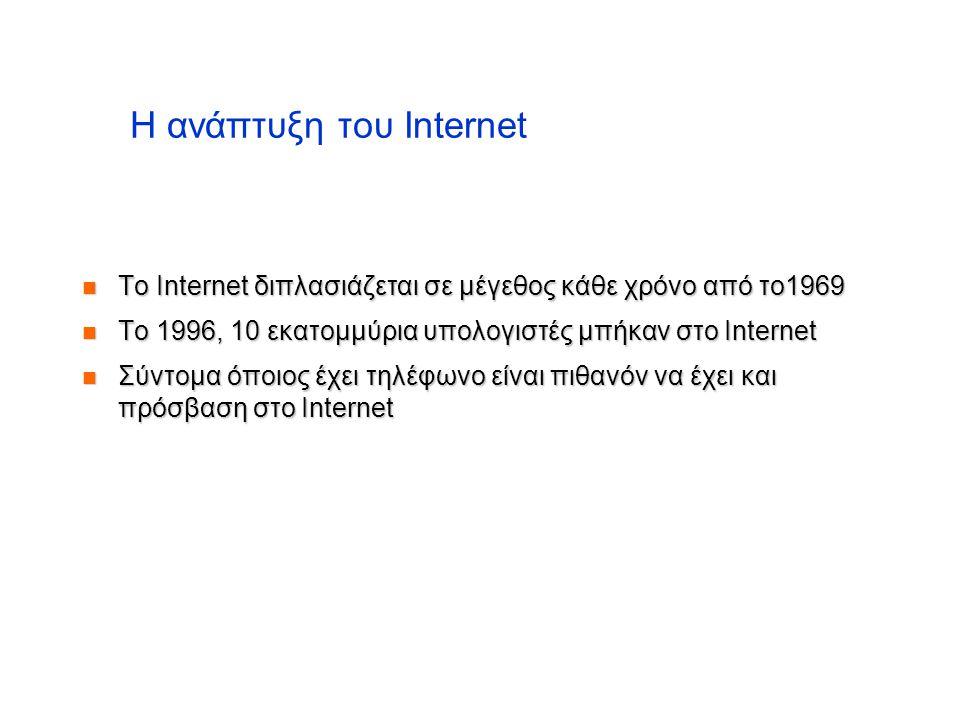 Η ανάπτυξη του Internet  To Internet διπλασιάζεται σε μέγεθος κάθε χρόνο από το1969  Το 1996, 10 εκατομμύρια υπολογιστές μπήκαν στο Internet  Σύντο