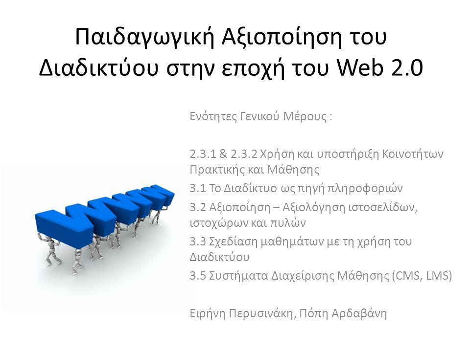 Παιδαγωγική Αξιοποίηση του Διαδικτύου στην εποχή του Web 2.0 Ενότητες Γενικού Μέρους : 2.3.1 & 2.3.2 Χρήση και υποστήριξη Κοινοτήτων Πρακτικής και Μάθησης 3.1 Το Διαδίκτυο ως πηγή πληροφοριών 3.2 Αξιοποίηση – Αξιολόγηση ιστοσελίδων, ιστοχώρων και πυλών 3.3 Σχεδίαση μαθημάτων με τη χρήση του Διαδικτύου 3.5 Συστήματα Διαχείρισης Μάθησης (CMS, LMS) Ειρήνη Περυσινάκη, Πόπη Αρδαβάνη