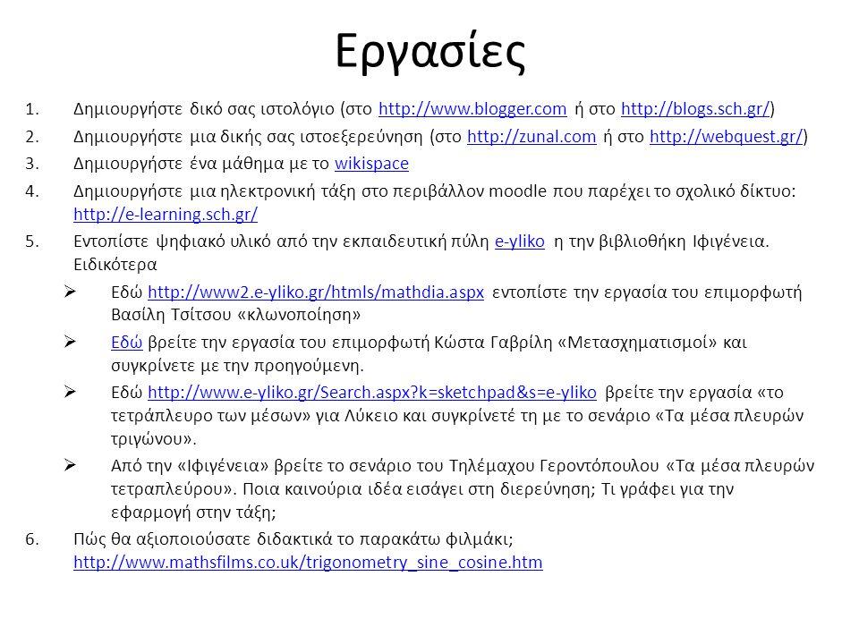 Εργασίες 1.Δημιουργήστε δικό σας ιστολόγιο (στο http://www.blogger.com ή στο http://blogs.sch.gr/)http://www.blogger.comhttp://blogs.sch.gr/ 2.Δημιουργήστε μια δικής σας ιστοεξερεύνηση (στο http://zunal.com ή στο http://webquest.gr/)http://zunal.comhttp://webquest.gr/ 3.Δημιουργήστε ένα μάθημα με το wikispacewikispace 4.Δημιουργήστε μια ηλεκτρονική τάξη στο περιβάλλον moodle που παρέχει το σχολικό δίκτυο: http://e-learning.sch.gr/ http://e-learning.sch.gr/ 5.Εντοπίστε ψηφιακό υλικό από την εκπαιδευτική πύλη e-yliko η την βιβλιοθήκη Ιφιγένεια.