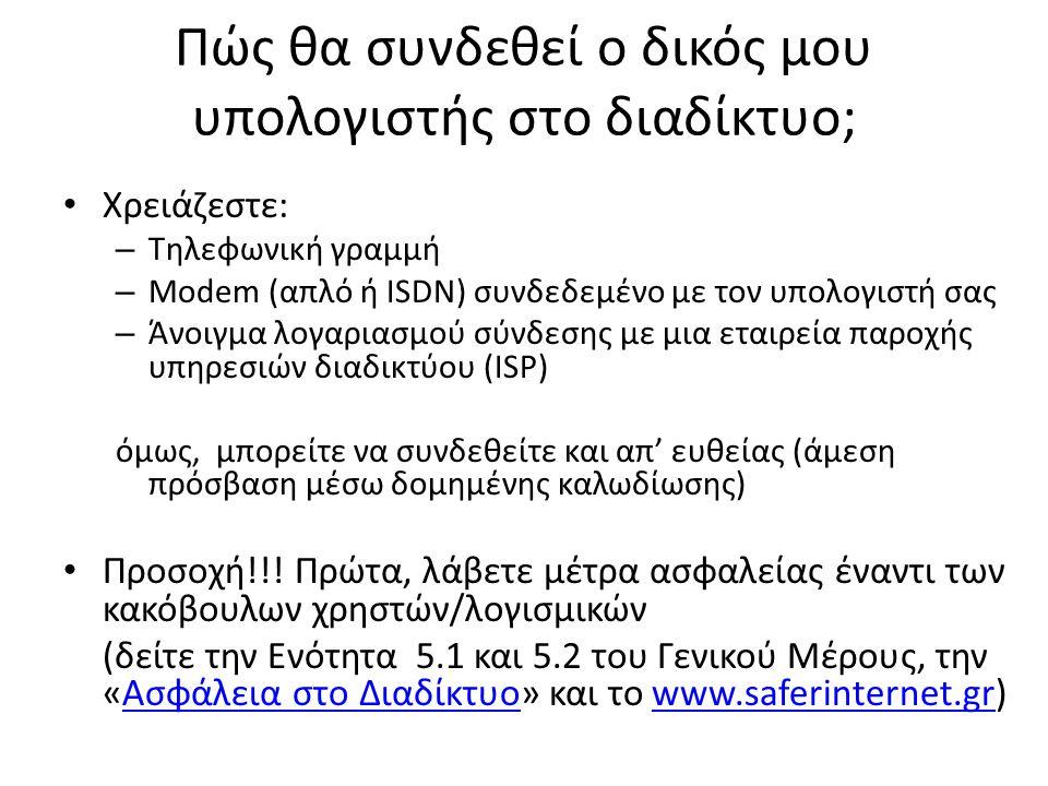 Πώς θα συνδεθεί ο δικός μου υπολογιστής στο διαδίκτυο; • Χρειάζεστε: – Τηλεφωνική γραμμή – Modem (απλό ή ISDN) συνδεδεμένο με τον υπολογιστή σας – Άνοιγμα λογαριασμού σύνδεσης με μια εταιρεία παροχής υπηρεσιών διαδικτύου (ISP) όμως, μπορείτε να συνδεθείτε και απ' ευθείας (άμεση πρόσβαση μέσω δομημένης καλωδίωσης) • Προσοχή!!.