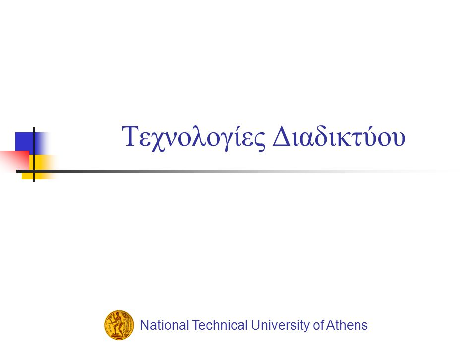 National Technical University of AthensΤεχνολογίες Διαδικτύου Transmission Control Protocol (TCP)  Tο TCP εγκαθιστά ένα νοητό κύκλωμα μεταξύ των δύο σταθμών εργασίας  Διαδικασία handshaking μεταξύ του αποστολέα και παραλήπτη για εγκατάσταση και επιβεβαίωση σύνδεσης  Περνά τα δεδομένα στον προορισμό με την ίδια σειρά με την οποία τα έστειλε η διαδικασία της πηγής  Έλεγχος συμφόρησης.