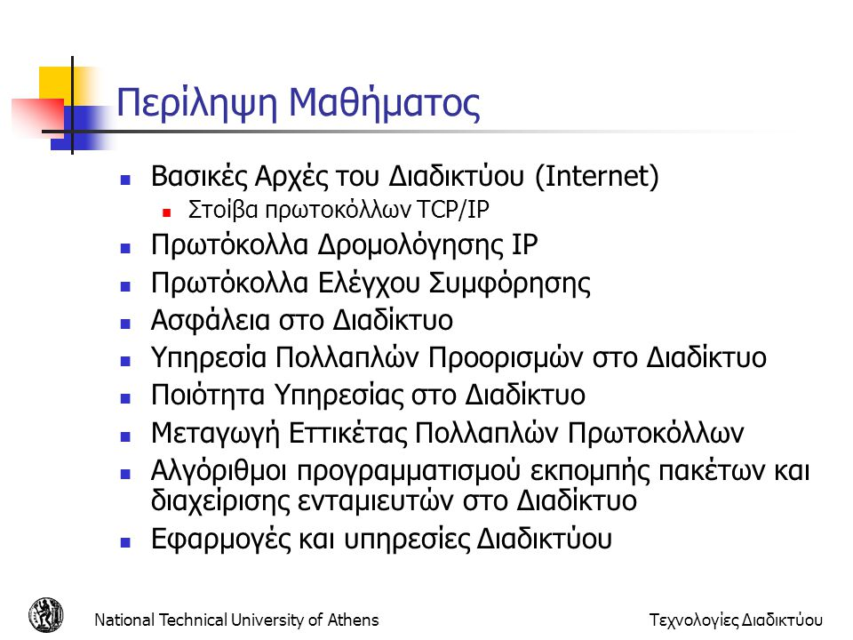 National Technical University of AthensΤεχνολογίες Διαδικτύου Τι είναι πρωτόκολλο;  Όλη η επικοινωνία στο Διαδίκτυο γίνεται μέσω πρωτοκόλλων  Τα πρωτόκολλα ορίζουν  Τη δομή των μηνυμάτων  Τη σειρά που τα μηνύματα στέλνονται και λαμβάνονται μεταξύ των οντοτήτων  Τις ενέργειες κατά γίνονται κατά τη λήψη, αποστολή