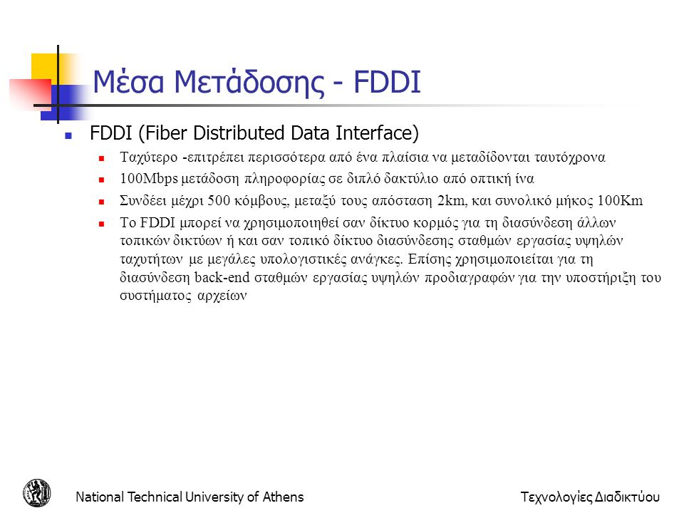 National Technical University of AthensΤεχνολογίες Διαδικτύου Μέσα Μετάδοσης - FDDI  FDDI (Fiber Distributed Data Interface)  Ταχύτερο -επιτρέπει πε