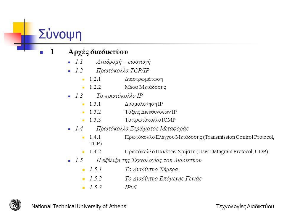 National Technical University of AthensΤεχνολογίες Διαδικτύου Αλγόριθμός δρομολόγησης Link-State  Αλγόριθμος του Dijkstra  Τοπολογία, κόστη ζεύξεων γνωστά σε όλους τους κόμβους  Επιτυγχάνεται με link state broadcast  Όλοι οι κόμβοι έχουν ίδια πληροφορία  Υπολογίζει ελάχιστα κόστη μονοπατιών από έναν κόμβο (πηγή) προς άλλους κόμβους  Φτιάχνει πίνακα δρομολόγησης για αυτό τον κόμβο  Επανάληψη: μετά k επαναλήψεις ξέρει ελάχιστα κόστη για μονοπάτια προς k προορισμούς Παράμετροι:  c(i,j): κόστος ζεύξης από τον κόμβο i στον j.