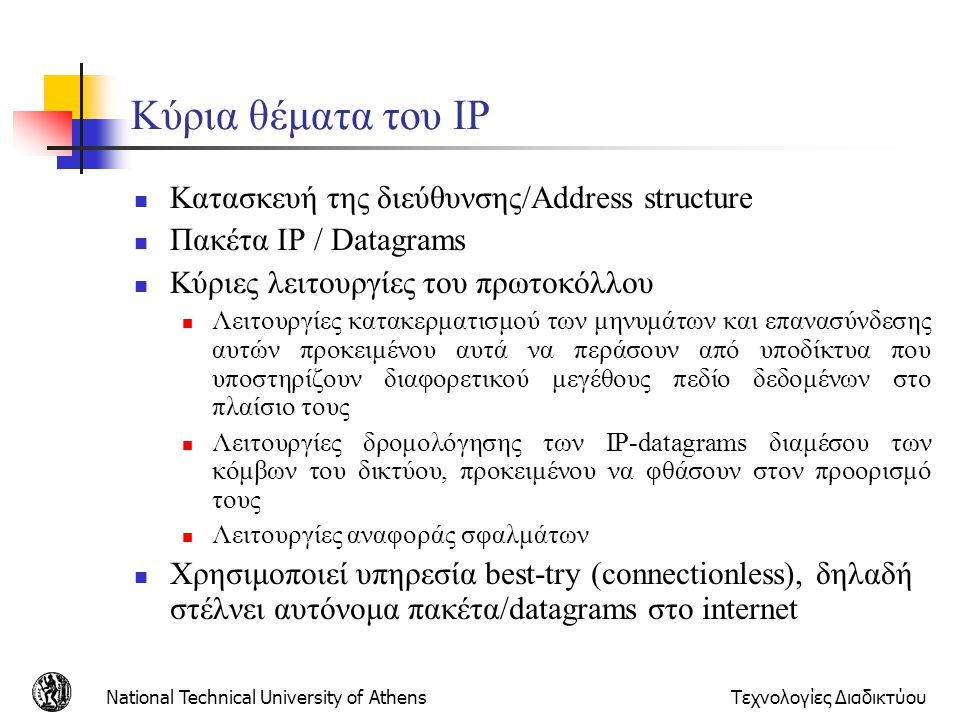 National Technical University of AthensΤεχνολογίες Διαδικτύου Kύρια θέματα του IP  Κατασκευή της διεύθυνσης/Address structure  Πακέτα ΙP / Datagrams