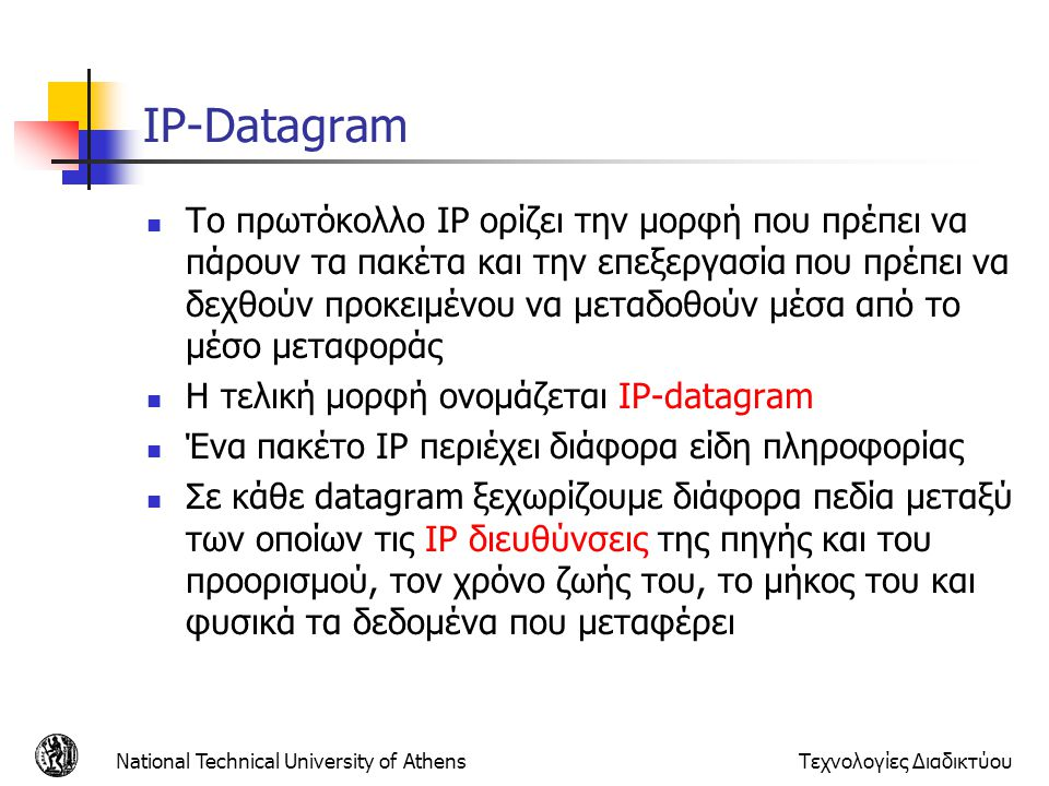 National Technical University of AthensΤεχνολογίες Διαδικτύου IP-Datagram  Το πρωτόκολλο IP ορίζει την μορφή που πρέπει να πάρουν τα πακέτα και την ε
