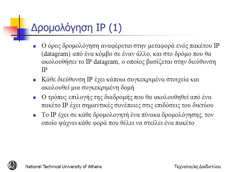 National Technical University of AthensΤεχνολογίες Διαδικτύου Δρομολόγηση IP (1)  Ο όρος δρομολόγηση αναφέρεται στην μεταφορά ενός πακέτου IP (datagr