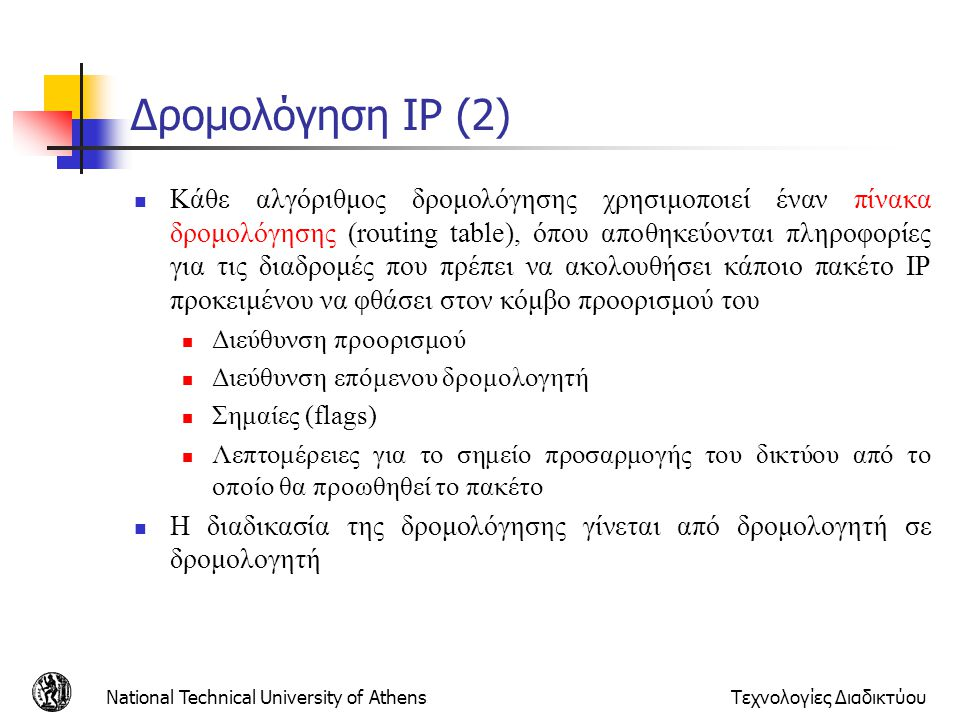 National Technical University of AthensΤεχνολογίες Διαδικτύου Δρομολόγηση IP (2)  Κάθε αλγόριθμος δρομολόγησης χρησιμοποιεί έναν πίνακα δρομολόγησης