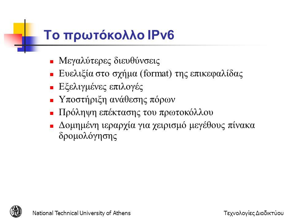 National Technical University of AthensΤεχνολογίες Διαδικτύου Το πρωτόκολλο IPv6  Μεγαλύτερες διευθύνσεις  Ευελιξία στο σχήμα (format) της επικεφαλί