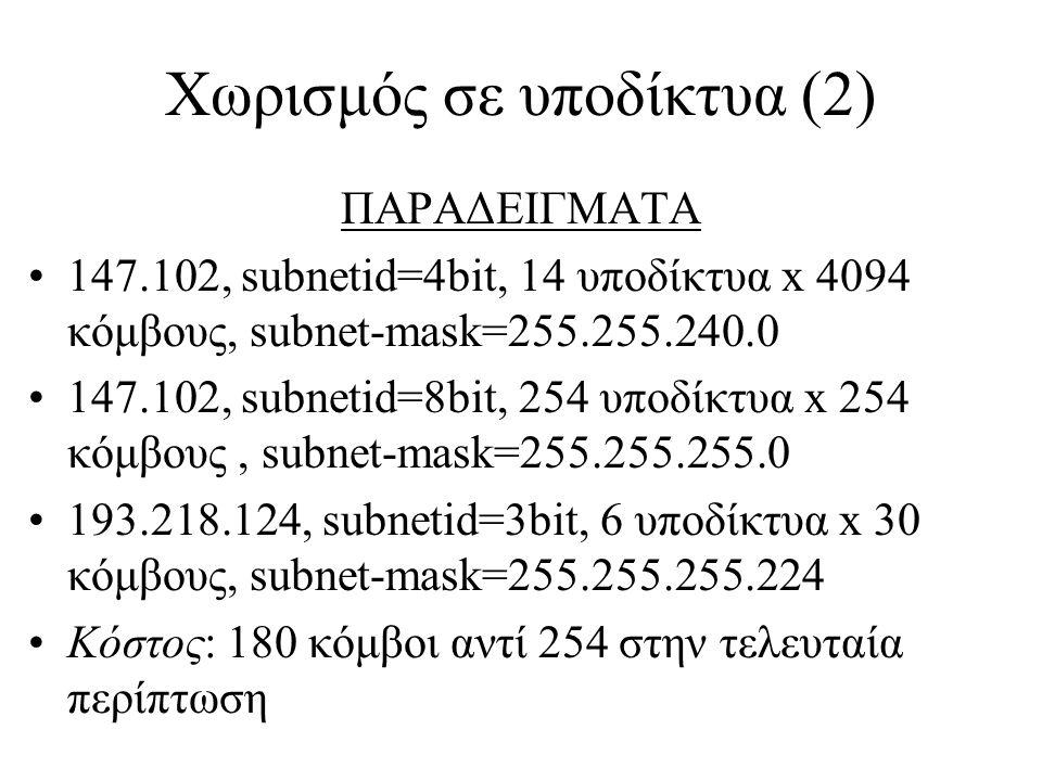 Χωρισμός σε υποδίκτυα (2) ΠΑΡΑΔΕΙΓΜΑΤΑ •147.102, subnetid=4bit, 14 υποδίκτυα x 4094 κόμβους, subnet-mask=255.255.240.0 •147.102, subnetid=8bit, 254 υποδίκτυα x 254 κόμβους, subnet-mask=255.255.255.0 •193.218.124, subnetid=3bit, 6 υποδίκτυα x 30 κόμβους, subnet-mask=255.255.255.224 •Κόστος: 180 κόμβοι αντί 254 στην τελευταία περίπτωση