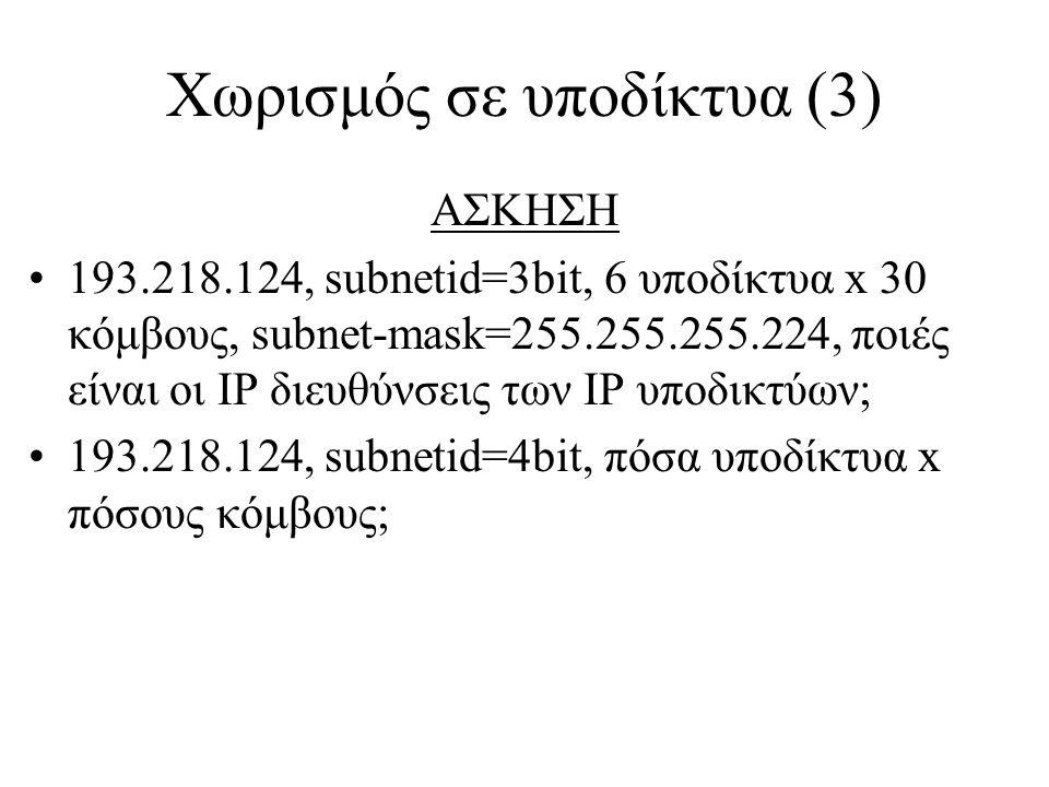 Χωρισμός σε υποδίκτυα (3) ΑΣΚΗΣΗ •193.218.124, subnetid=3bit, 6 υποδίκτυα x 30 κόμβους, subnet-mask=255.255.255.224, ποιές είναι οι IP διευθύνσεις των IP υποδικτύων; •193.218.124, subnetid=4bit, πόσα υποδίκτυα x πόσους κόμβους;