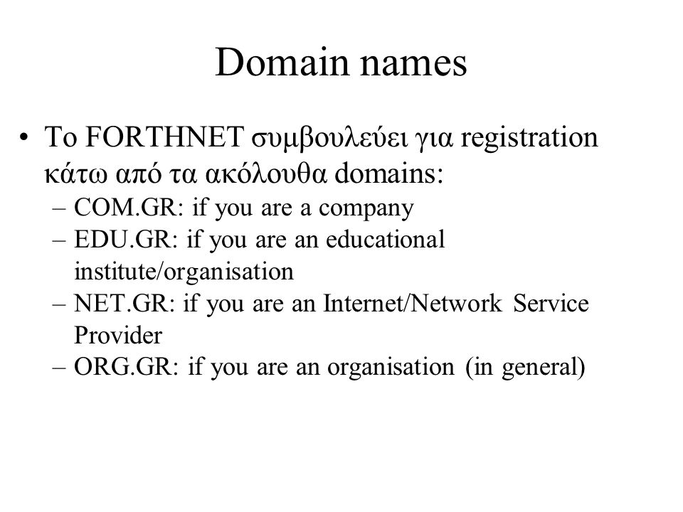 Domain names •Το FORTHNET συμβουλεύει για registration κάτω από τα ακόλουθα domains: –COM.GR: if you are a company –EDU.GR: if you are an educational