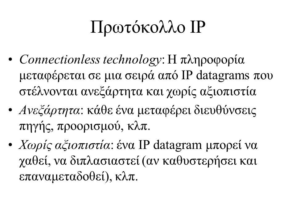 Πρωτόκολλο IP •Connectionless technology: Η πληροφορία μεταφέρεται σε μια σειρά από IP datagrams που στέλνονται ανεξάρτητα και χωρίς αξιοπιστία •Ανεξάρτητα: κάθε ένα μεταφέρει διευθύνσεις πηγής, προορισμού, κλπ.