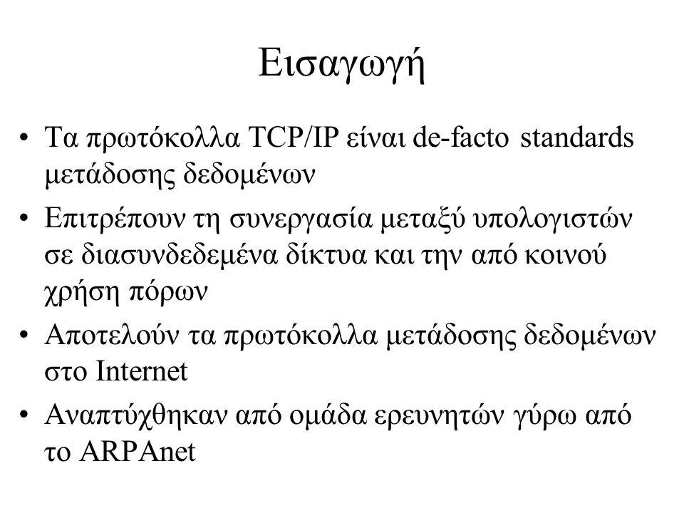 Εισαγωγή •Τα πρωτόκολλα TCP/IP είναι de-facto standards μετάδοσης δεδομένων •Επιτρέπουν τη συνεργασία μεταξύ υπολογιστών σε διασυνδεδεμένα δίκτυα και την από κοινού χρήση πόρων •Αποτελούν τα πρωτόκολλα μετάδοσης δεδομένων στο Internet •Αναπτύχθηκαν από ομάδα ερευνητών γύρω από το ARPAnet