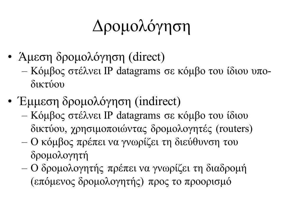 •Πίνακας δρομολόγησης (routing table) •Εγγραφές του τύπου (N, R) –N: Δίκτυο προορισμού –R: Επόμενος δρομολογητής •Default route: 0.0.0.0 •Πίνακας δρομολόγησης σε Host Routing Table: Destination Gateway Flags Ref Use Interface -------------------- -------------------- ----- ----- ------ --------- localhost localhost UH 0 4 lo0 net.netmode.ece.ntua.gr eleni.netmode.ece.ntua.gr U 3 347 le0 default router.netmode.ece.ntua.gr UG 0 887 Δρομολόγηση (2)
