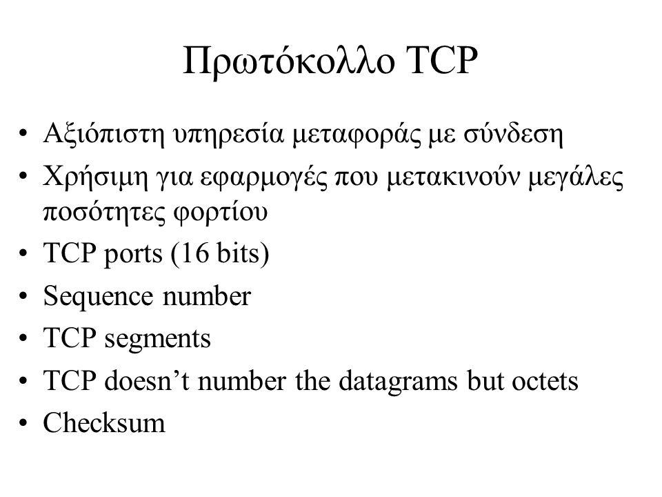 Πρωτόκολλο TCP •Αξιόπιστη υπηρεσία μεταφοράς με σύνδεση •Χρήσιμη για εφαρμογές που μετακινούν μεγάλες ποσότητες φορτίου •TCP ports (16 bits) •Sequence number •TCP segments •TCP doesn't number the datagrams but octets •Checksum