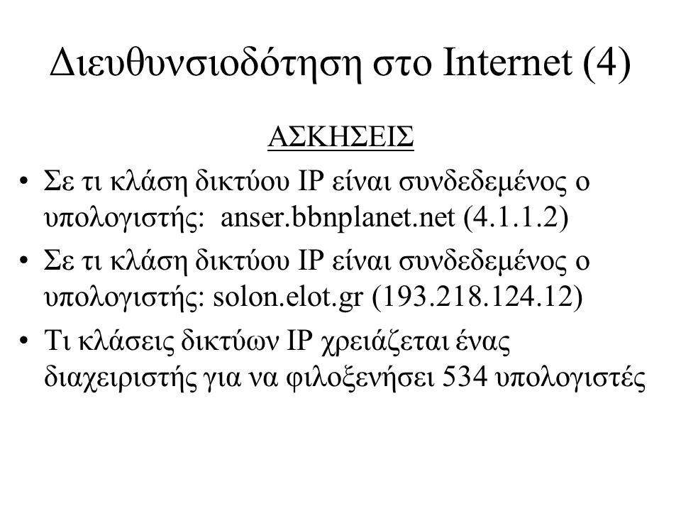 Διευθυνσιοδότηση στο Internet (4) ΑΣΚΗΣΕΙΣ •Σε τι κλάση δικτύου IP είναι συνδεδεμένος ο υπολογιστής: anser.bbnplanet.net (4.1.1.2) •Σε τι κλάση δικτύου IP είναι συνδεδεμένος ο υπολογιστής: solon.elot.gr (193.218.124.12) •Τι κλάσεις δικτύων IP χρειάζεται ένας διαχειριστής για να φιλοξενήσει 534 υπολογιστές