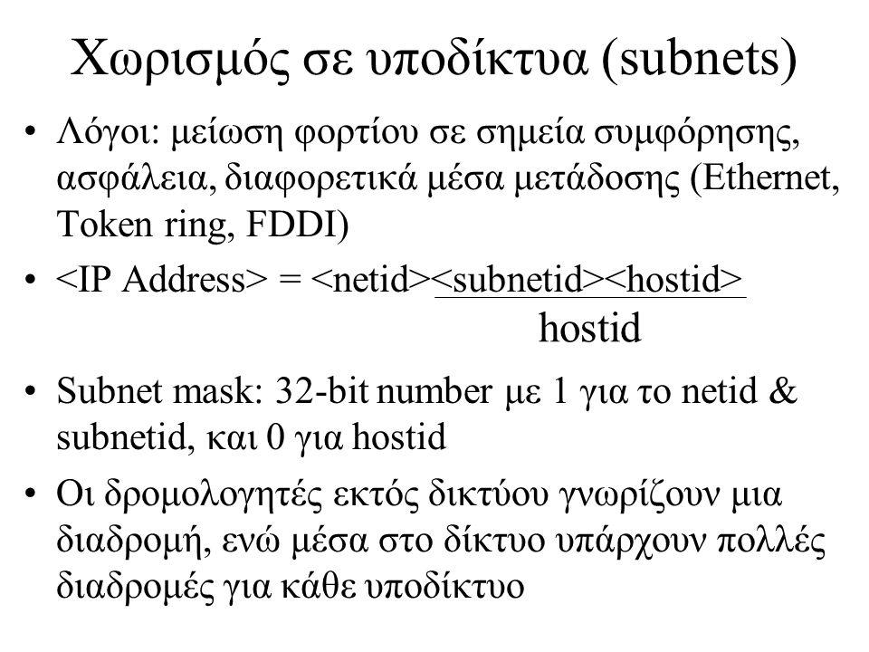 Χωρισμός σε υποδίκτυα (subnets) •Λόγοι: μείωση φορτίου σε σημεία συμφόρησης, ασφάλεια, διαφορετικά μέσα μετάδοσης (Ethernet, Token ring, FDDI) • = •Subnet mask: 32-bit number με 1 για το netid & subnetid, και 0 για hostid •Οι δρομολογητές εκτός δικτύου γνωρίζουν μια διαδρομή, ενώ μέσα στο δίκτυο υπάρχουν πολλές διαδρομές για κάθε υποδίκτυο hostid
