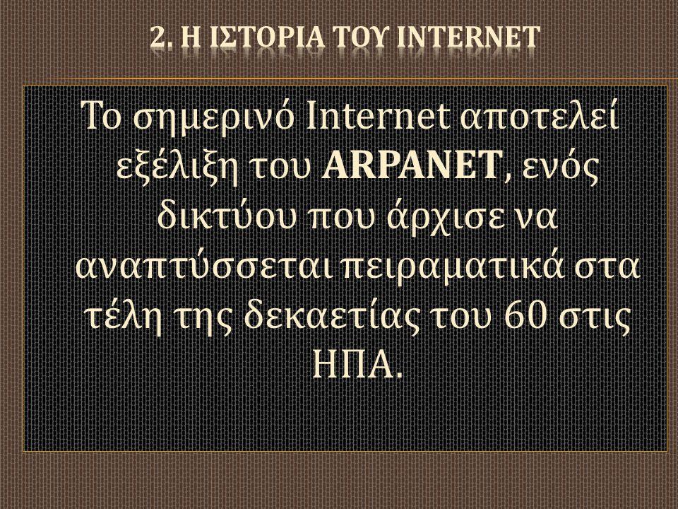 Το σημερινό Internet α π οτελεί εξέλιξη του ARPANET, ενός δικτύου π ου άρχισε να ανα π τύσσεται π ειραματικά στα τέλη της δεκαετίας του 60 στις ΗΠΑ.
