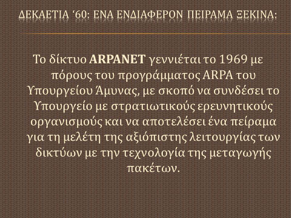 Το δίκτυο ARPANET γεννιέται το 1969 με πόρους του προγράμματος ARPA του Υπουργείου Άμυνας, με σκοπό να συνδέσει το Υπουργείο με στρατιωτικούς ερευνητι