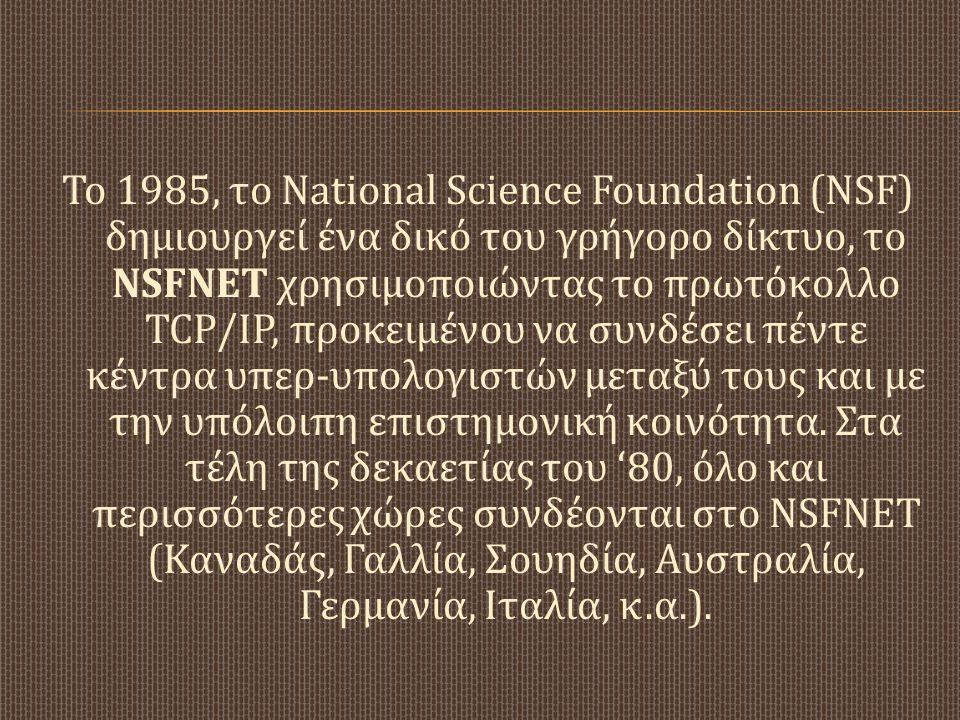 Το 1985, το National Science Foundation (NSF) δημιουργεί ένα δικό του γρήγορο δίκτυο, το NSFNET χρησιμοποιώντας το πρωτόκολλο TCP/IP, προκειμένου να σ
