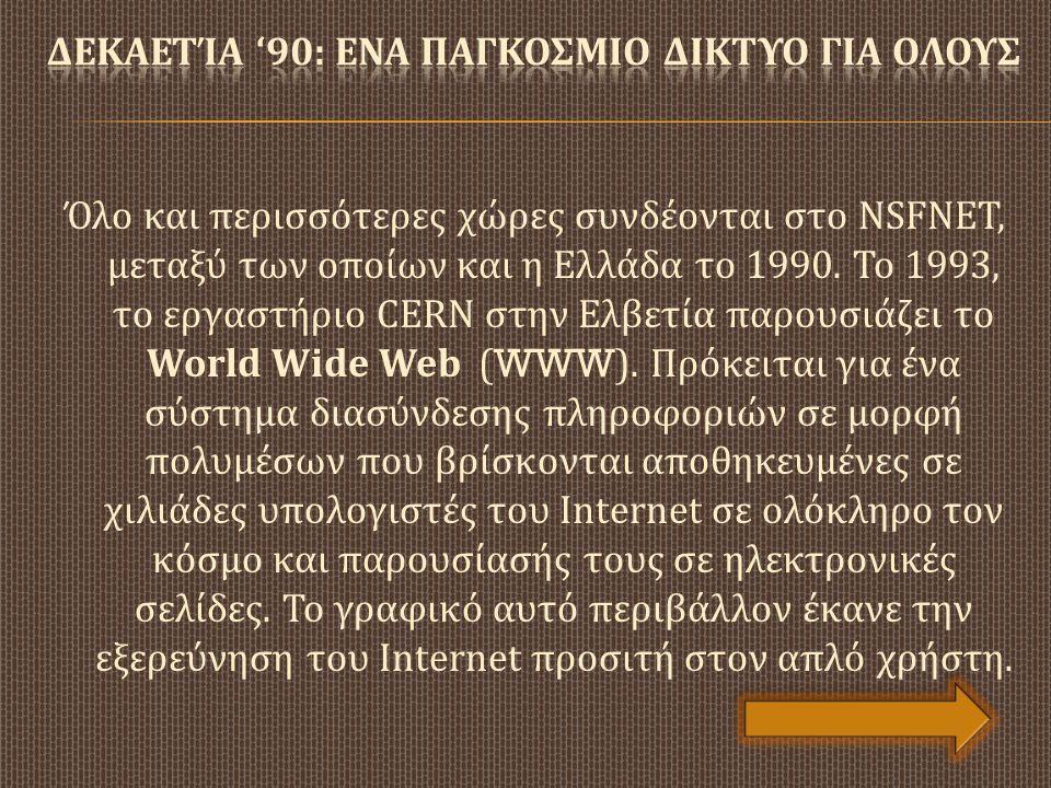 Όλο και περισσότερες χώρες συνδέονται στο NSFNET, μεταξύ των οποίων και η Ελλάδα τ o 1990. Το 1993, το εργαστήριο CERN στην Ελβετία παρουσιάζει το Wor