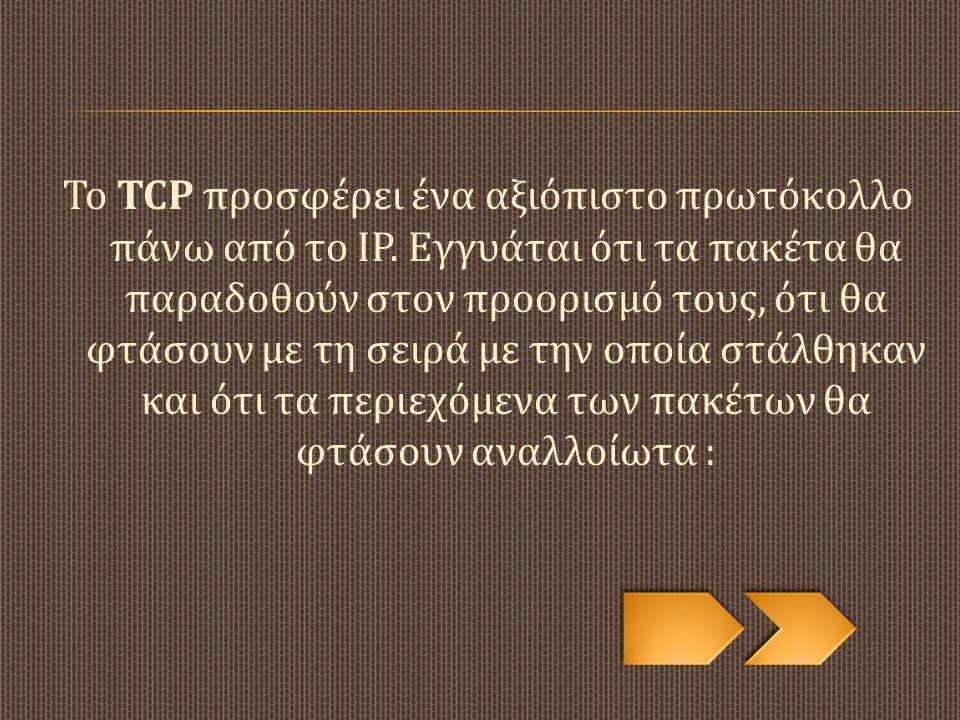 Το TCP προσφέρει ένα αξιόπιστο πρωτόκολλο πάνω από το IP. Εγγυάται ότι τα πακέτα θα παραδοθούν στον προορισμό τους, ότι θα φτάσουν με τη σειρά με την