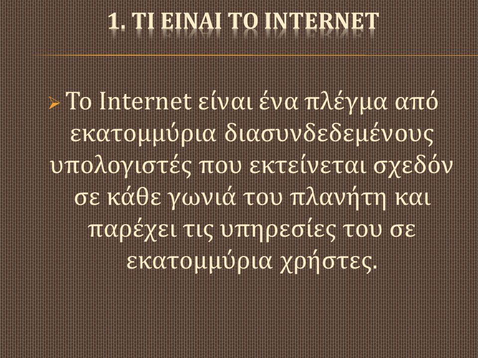  Το Internet είναι ένα πλέγμα από εκατομμύρια διασυνδεδεμένους υπολογιστές που εκτείνεται σχεδόν σε κάθε γωνιά του πλανήτη και παρέχει τις υπηρεσίες