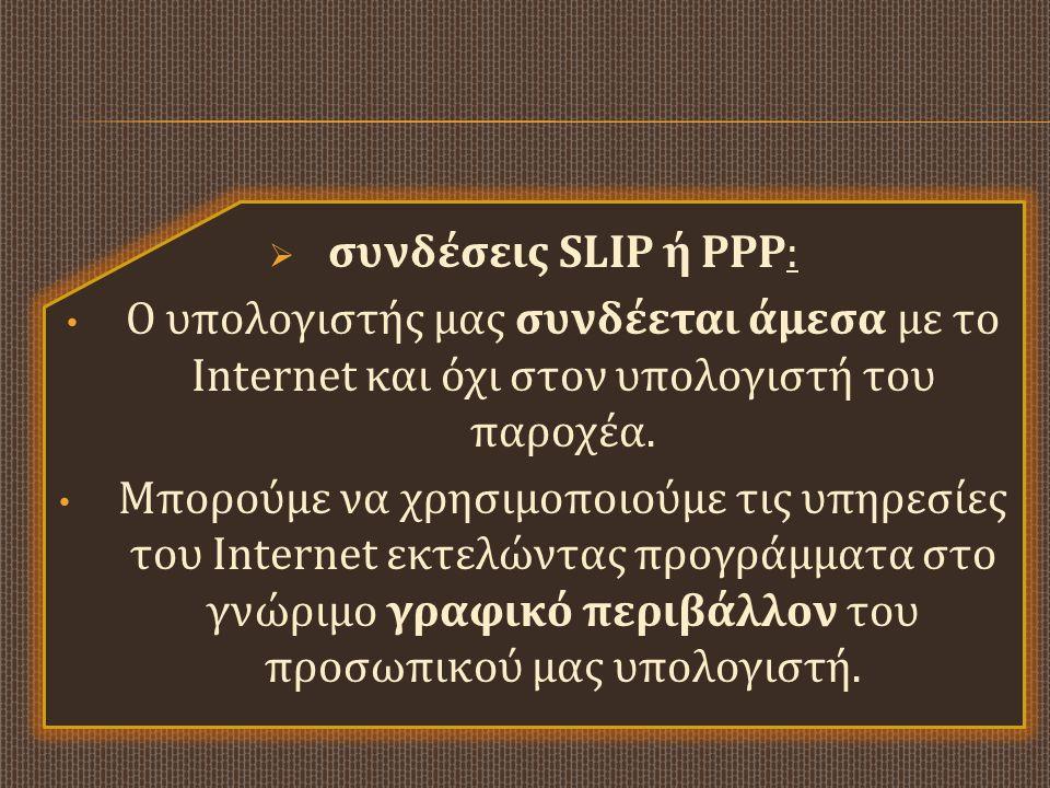  συνδέσεις SLIP ή PPP: • Ο υπολογιστής μας συνδέεται άμεσα με το Internet και όχι στον υπολογιστή του παροχέα. • Μπορούμε να χρησιμοποιούμε τις υπηρε
