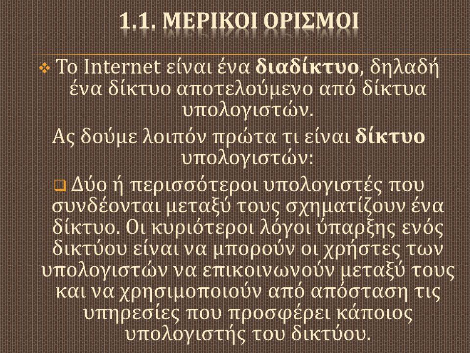  Το Internet είναι ένα διαδίκτυο, δηλαδή ένα δίκτυο αποτελούμενο από δίκτυα υπολογιστών. Ας δούμε λοιπόν πρώτα τι είναι δίκτυο υπολογιστών :  Δύο ή