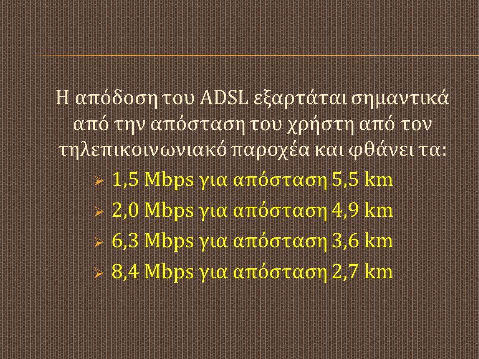 Η α πόδοση τ ου ADSL ε ξαρτάται σ ημαντικά από τ ην α πόσταση τ ου χ ρήστη α πό τ ον τηλεπικοινωνιακό π αροχέα κ αι φ θάνει τ α : 11,5 Mbps γ ια α π