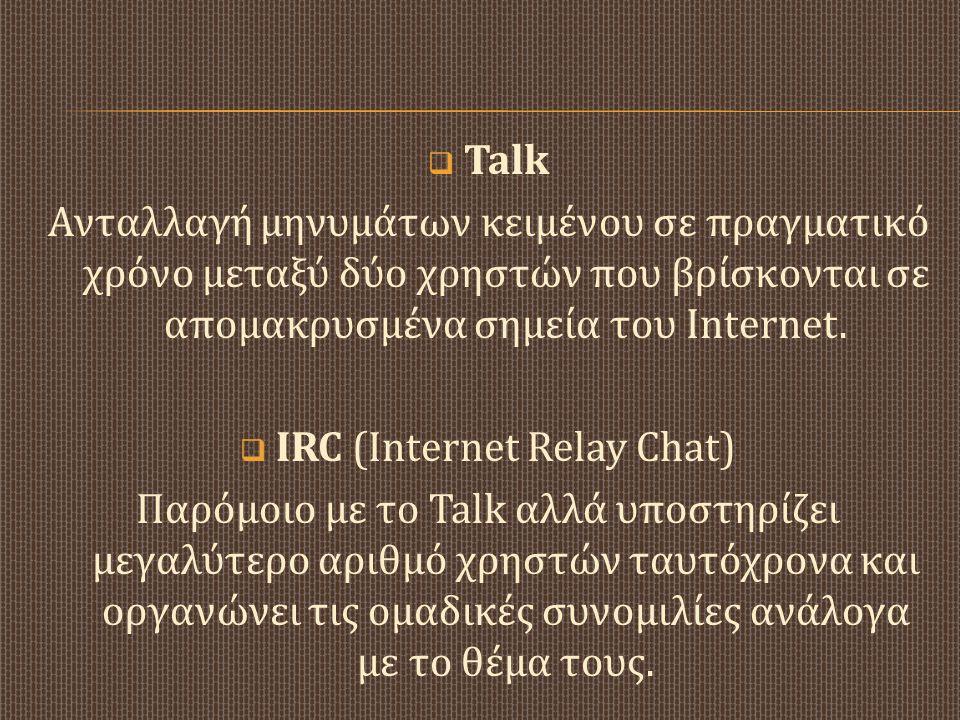  Talk Ανταλλαγή μηνυμάτων κειμένου σε πραγματικό χρόνο μεταξύ δύο χρηστών που βρίσκονται σε απομακρυσμένα σημεία του Internet.  IRC (Internet Relay