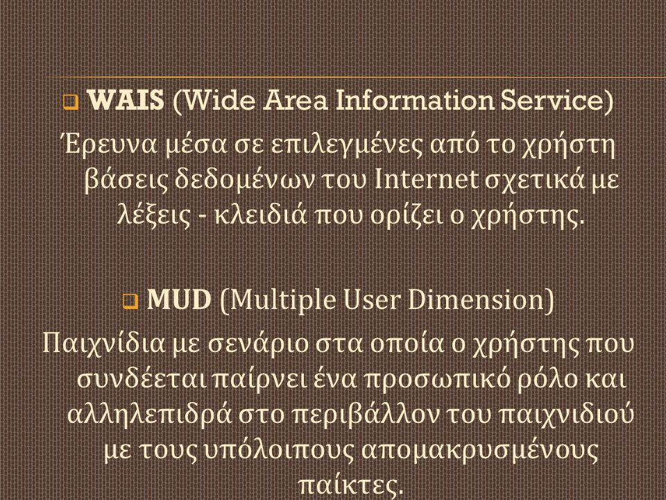  WAIS (Wide Area Information Service) Έρευνα μέσα σε επιλεγμένες από το χρήστη βάσεις δεδομένων του Internet σχετικά με λέξεις - κλειδιά που ορίζει ο