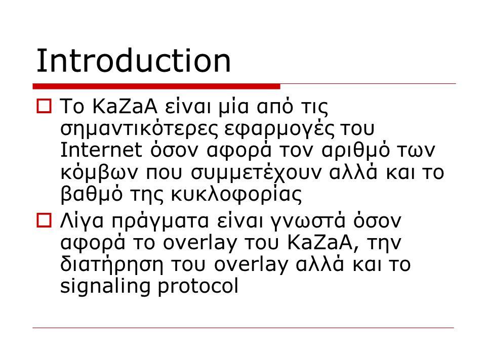 Introduction  Το KaZaA είναι μία από τις σημαντικότερες εφαρμογές του Internet όσον αφορά τον αριθμό των κόμβων που συμμετέχουν αλλά και το βαθμό της