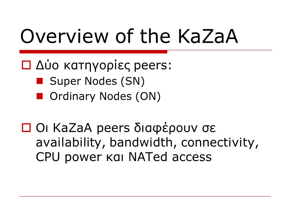  Δύο κατηγορίες peers:  Super Nodes (SN)  Ordinary Nodes (ON)  Οι KaZaA peers διαφέρουν σε availability, bandwidth, connectivity, CPU power και NATed access Overview of the KaZaA