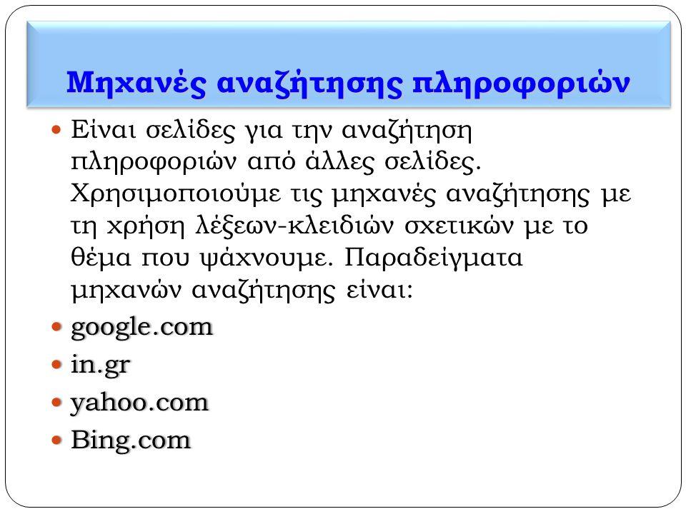 Μηχανές αναζήτησης πληροφοριών  Είναι σελίδες για την αναζήτηση πληροφοριών από άλλες σελίδες. Χρησιμοποιούμε τις μηχανές αναζήτησης με τη χρήση λέξε